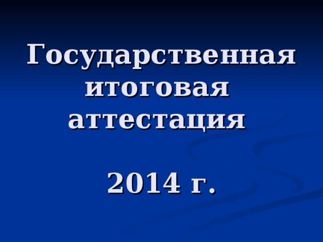 Государственная  итоговая  аттестация   2014 г.