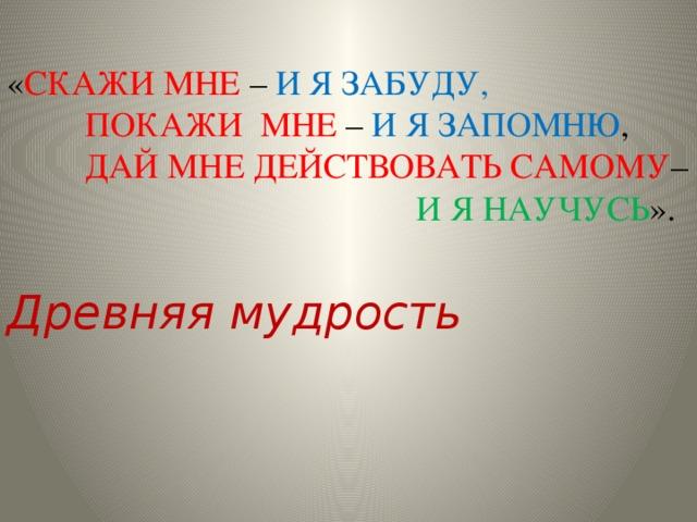 « СКАЖИ МНЕ – И Я ЗАБУДУ,  ПОКАЖИ МНЕ – И Я ЗАПОМНЮ ,  ДАЙ МНЕ ДЕЙСТВОВАТЬ САМОМУ –  И Я НАУЧУСЬ ».  Древняя мудрость