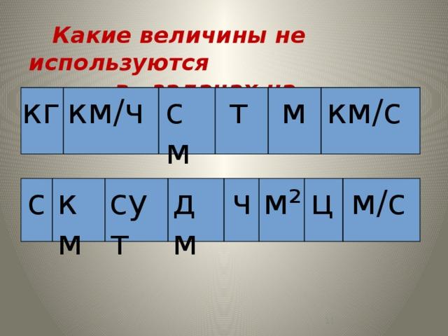 Какие величины не используются  в задачах на движение? кг км / ч см т м км / с ч м / с дм с ц м² сут км