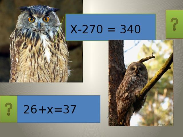 Х-270 = 340 26+х=37