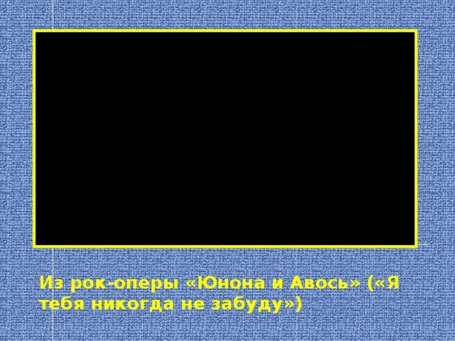 Из рок-оперы «Юнона и Авось» («Я тебя никогда не забуду»)