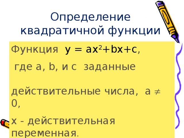 Определение  квадратичной функции Функция y = ax 2 +bx+c ,  где а, b, и c  заданные действительные числа, а  0 , х - действительная  переменная .