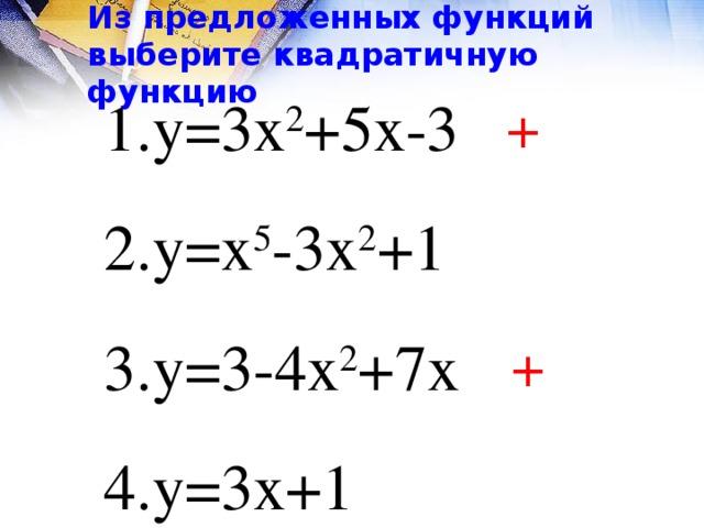 Из предложенных функций выберите квадратичную функцию у=3х 2 +5х-3 у=х 5 -3х 2 +1 у=3-4х 2 +7х у=3х+1 + +