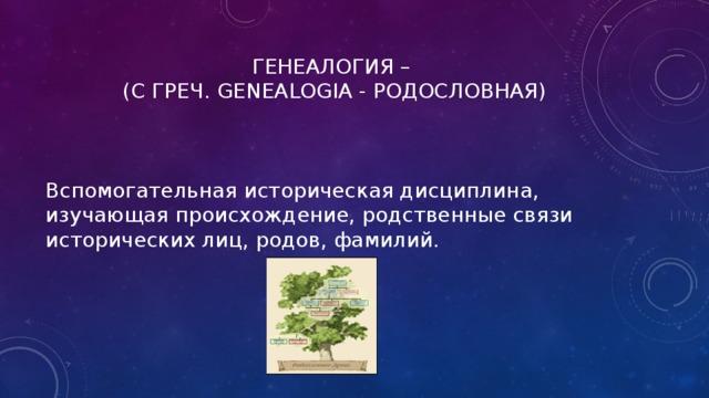 ГЕНЕАЛОГИЯ –  (С ГРЕЧ. GENEALOGIA - РОДОСЛОВНАЯ) Вспомогательная историческая дисциплина, изучающая происхождение, родственные связи исторических лиц, родов, фамилий.