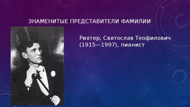 ЗНАМЕНИТЫЕ ПРЕДСТАВИТЕЛИ ФАМИЛИИ Рихтер, Святослав Теофилович (1915—1997), пианист