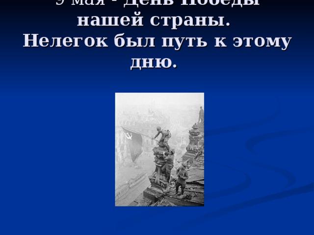 9 мая - День Победы нашей страны.  Нелегок был путь к этому дню.
