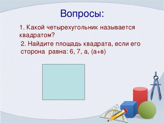Вопросы: 1. Какой четырехугольник называется квадратом? 2. Найдите площадь квадрата, если его сторона равна: 6, 7, а, (а+в)