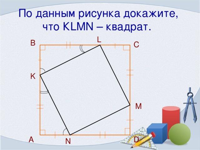По данным рисунка докажите, что К LMN – квадрат.  L  B C K M D  А N