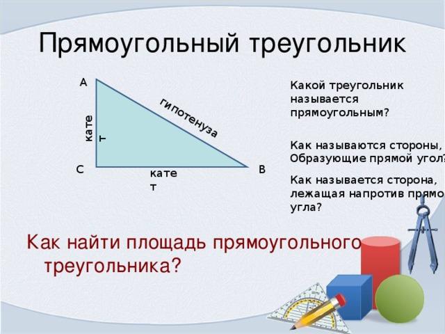 катет гипотенуза A Какой треугольник называется прямоугольным? Как называются стороны, Образующие прямой угол? C B катет Как называется сторона, лежащая напротив прямого угла? Как найти площадь прямоугольного треугольника?