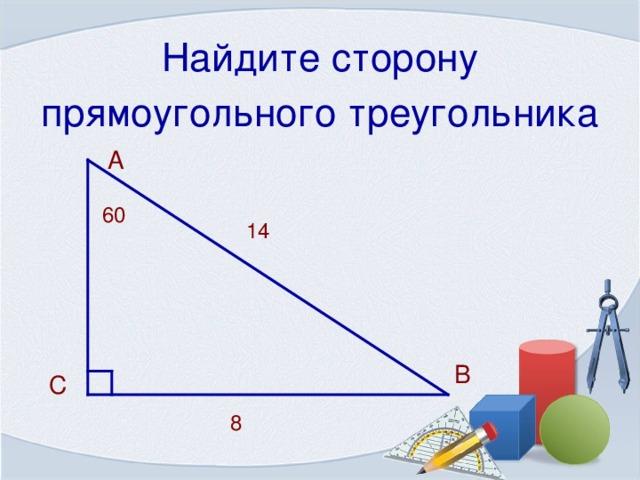 Найдите сторону прямоугольного треугольника  А 60 14 В  С 8