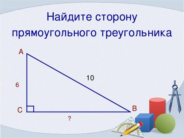 Найдите сторону прямоугольного треугольника  А 10 6 В  С ?