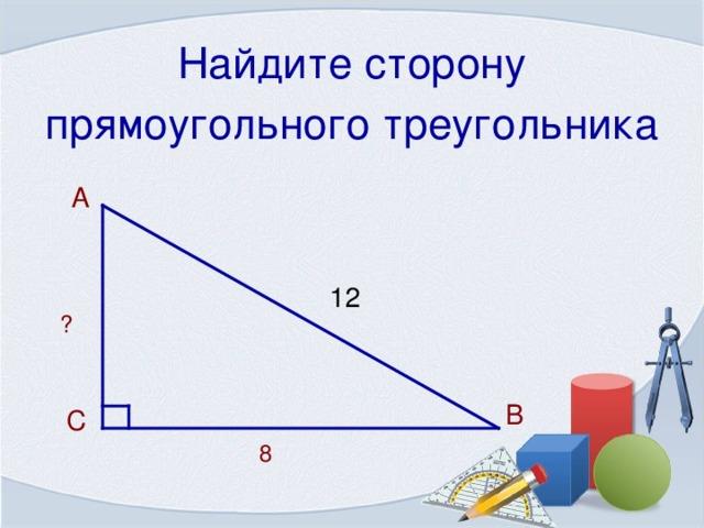Найдите сторону прямоугольного треугольника  А 12 ? В  С 8