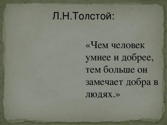 Л.Н.Толстой: «Чем человек умнее и добрее, тем больше он замечает добра в людях.»