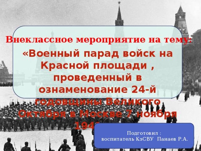 Внеклассное мероприятие на тему: «Военный парад войск на Красной площади , проведенный в ознаменование 24-й годовщины Великого Октября в Москве 7 ноября 1941 г.» Подготовил :  воспитатель КзСВУ Панаев Р.А.