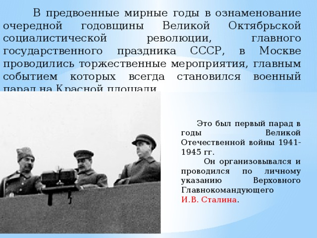В предвоенные мирные годы в ознаменование очередной годовщины Великой Октябрьской социалистической революции, главного государственного праздника СССР, в Москве проводились торжественные мероприятия, главным событием которых всегда становился военный парад на Красной площади.  Это был первый парад в годы Великой Отечественной войны 1941-1945 гг.  Он организовывался и проводился по личному указанию Верховного Главнокомандующего И.В. Сталина .