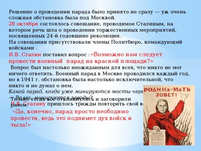 Решение о проведении парада было принято не сразу — уж очень сложная обстановка была под Москвой. 28 октября состоялось совещание, проводимое Сталиным, на котором речь шла о проведении торжественных мероприятий, посвященных 24-й годовщине революции. На совещании присутствовали члены Политбюро, командующий войсками . И.В. Сталин поставил вопрос : «Возможно нам следует провести военный парад на красной площади?»  Вопрос был настолько неожиданным для всех, что никто не мог ничего ответить. Военный парад в Москве проводился каждый год, но в 1941 г. обстановка была настолько исключительной, что никто и не думал о нем. Какой парад, когда уже минируются мосты через канал Москва — Волга, минируются заводы ?  И.В. Сталину пришлось трижды повторить свой вопрос. Только тогда все откликнулись и заговорили разом:  «Да, конечно, парад просто неободимо провести, ведь это поднимет дух войск и тыла!»