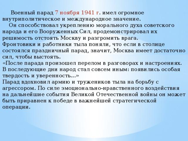 Военный парад 7 ноября 1941 г . имел огромное внутриполитическое и международное значение.  Он способствовал укреплению морального духа советского народа и его Вооруженных Сил, продемонстрировал их решимость отстоять Москву и разгромить врага. Фронтовики и работники тыла поняли, что если в столице состоялся праздничный парад, значит, Москва имеет достаточно сил, чтобы выстоять. «После парада произошел перелом в разговорах и настроениях. В последующие дни народ стал совсем иным: появились особая твердость и уверенность...» Парад вдохновил армию и тружеников тыла на борьбу с агрессором. По силе эмоционально-нравственного воздействия на дальнейшие события Великой Отечественной войны он может быть приравнен к победе в важнейшей стратегической операции.