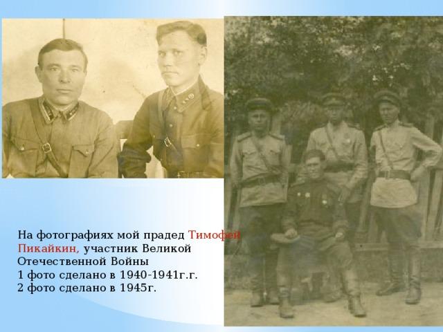 На фотографиях мой прадед Тимофей Пикайкин, участник Великой Отечественной Войны 1 фото сделано в 1940-1941г.г. 2 фото сделано в 1945г.