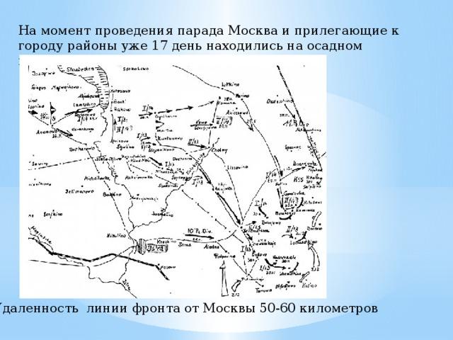 На момент проведения парада Москва и прилегающие к городу районы уже 17 день находились на осадном положении Удаленность линии фронта от Москвы 50-60 километров