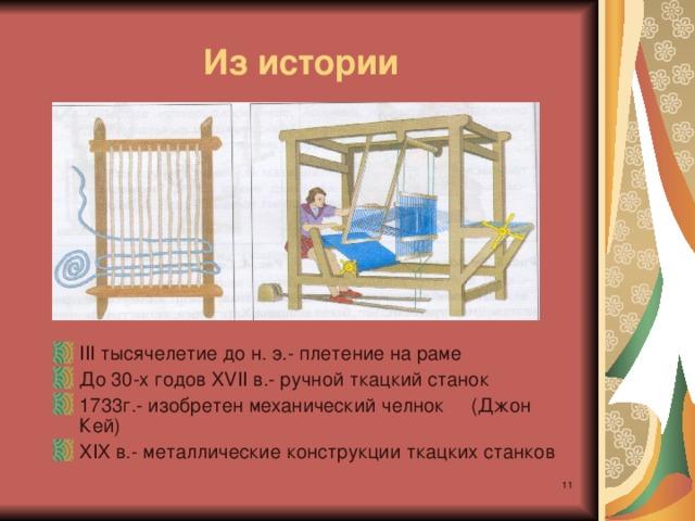 Из истории III тысячелетие до н. э.- плетение на раме До 30-х годов XVII в.- ручной ткацкий станок 1733г.- изобретен механический челнок (Джон Кей) XIX в.- металлические конструкции ткацких станков