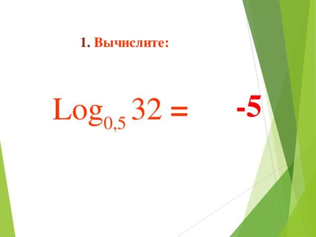 1. Вычислите:   Log 0,5 32  =    -5
