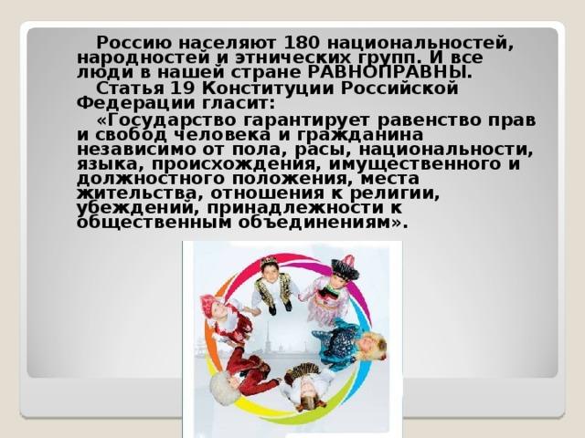 Россию населяют 180 национальностей, народностей и этнических групп. И все люди в нашей стране РАВНОПРАВНЫ.   Статья 19 Конституции Российской Федерации гласит:   «Государство гарантирует равенство прав и свобод человека и гражданина независимо от пола, расы, национальности, языка, происхождения, имущественного и должностного положения, места жительства, отношения к религии, убеждений, принадлежности к общественным объединениям».