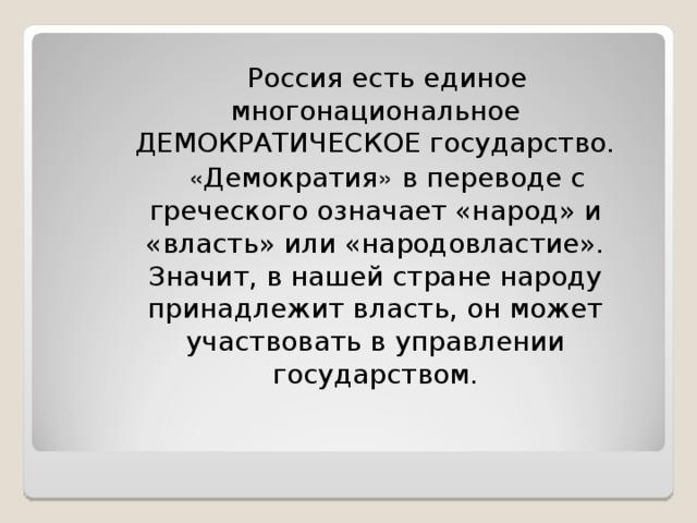 Россия есть единое многонациональное ДЕМОКРАТИЧЕСКОЕ государство.   « Демократия » в переводе с греческого означает «народ» и «власть» или «народовластие». Значит, в нашей стране народу принадлежит власть, он может участвовать в управлении государством.