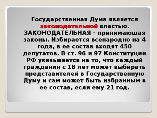 Государственная Дума является законодательной властью. ЗАКОНОДАТЕЛЬНАЯ – принимающая законы. Избирается всенародно на 4 года, в ее состав входят 450 депутатов. В ст. 96 и 97 Конституции РФ указывается на то, что каждый гражданин с 18 лет может выбирать представителей в Государственную Думу и сам может быть избранным в ее состав, если ему 21 год.