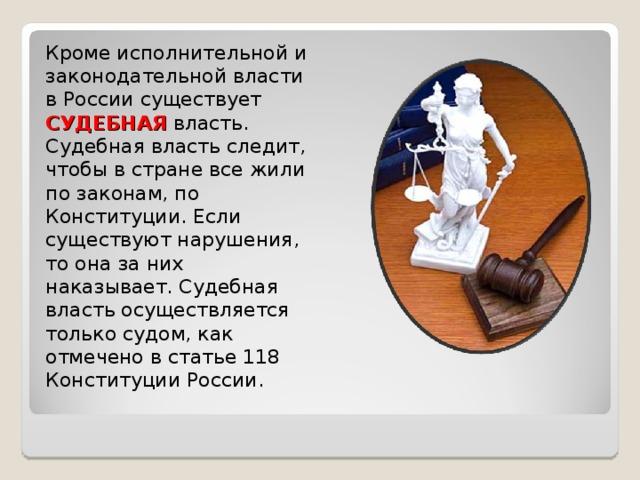 Кроме исполнительной и законодательной власти в России существует СУДЕБНАЯ власть. Судебная власть следит, чтобы в стране все жили по законам, по Конституции. Если существуют нарушения, то она за них наказывает. Судебная власть осуществляется только судом, как отмечено в статье 118 Конституции России.