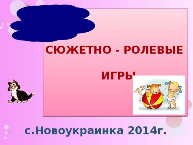 Сюжетно - ролевые  игры с.Новоукраинка 2014г.