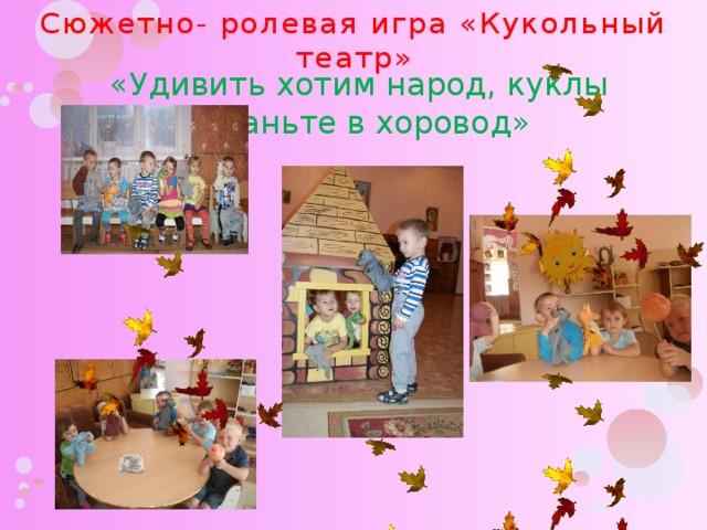 Сюжетно- ролевая игра «Кукольный театр» «Удивить хотим народ, куклы встаньте в хоровод»