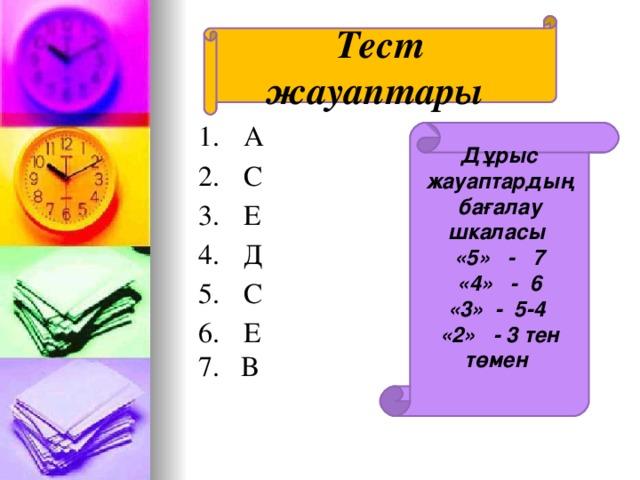 Тест жауаптары  А  С  Е  Д  С  Е 7. В Дұрыс жауаптардың ба ғалау шкаласы «5» - 7 «4» - 6 «3» - 5-4 «2» - 3 тен төмен