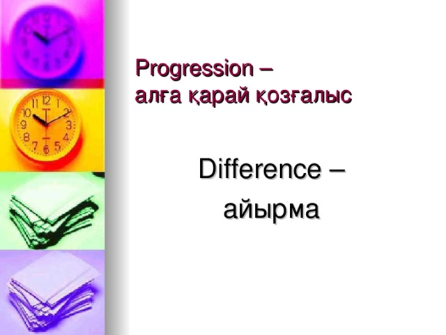 Progression –  алға қарай қозғалыс Difference – айырма