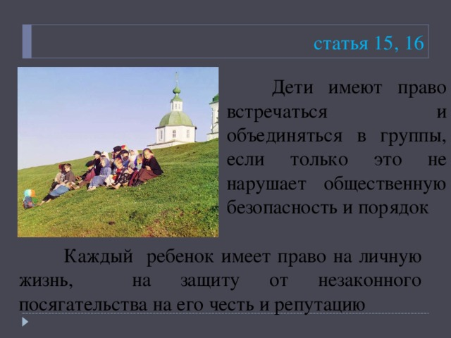 статья 15, 16  Дети имеют право встречаться и объединяться в группы, если только это не нарушает общественную безопасность и порядок  Каждый ребенок имеет право на личную жизнь, на защиту от незаконного посягательства на его честь и репутацию