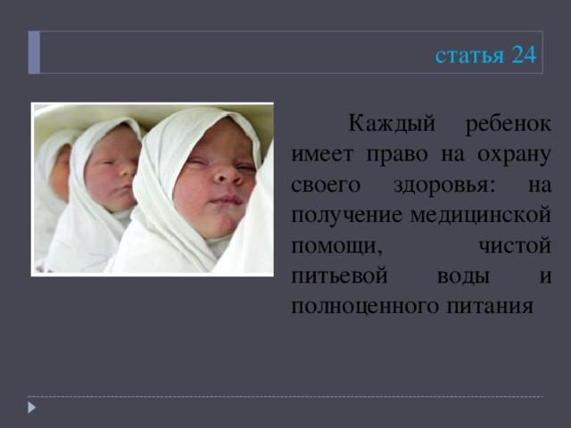 статья 24  Каждый ребенок имеет право на охрану своего здоровья: на получение медицинской помощи, чистой питьевой воды и полноценного питания