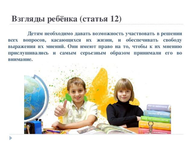 Взгляды ребёнка (статья 12)  Детям необходимо давать возможность участвовать в решении всех вопросов, касающихся их жизни, и обеспечивать свободу выражения их мнений. Они имеют право на то, чтобы к их мнению прислушивались и самым серьезным образом принимали его во внимание.