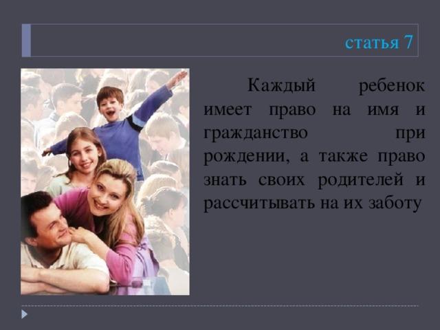 статья 7  Каждый ребенок имеет право на имя и гражданство при рождении, а также право знать своих родителей и рассчитывать на их заботу