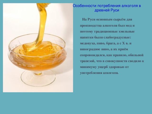 Особенности потребления алкоголя в древней Руси На Руси основным сырьём для производства алкоголя был мед и поэтому традиционные хмельные напитки были слабоградусные: медовуха, пиво, брага, а с Х в. и виноградное вино, а их приём сопровождался, как правило, обильной трапезой, что в совокупности сводило к минимуму ущерб здоровью от употребления алкоголя.