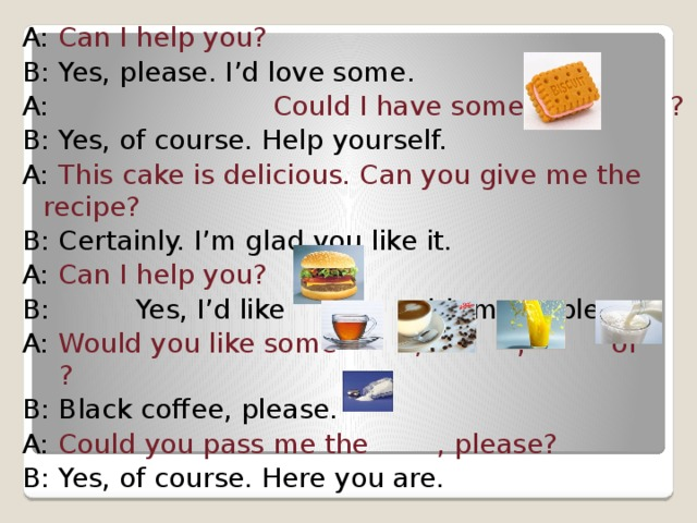 A: Can I help you? B: Yes, please. I'd love some. A: Could I have some ? B: Yes, of course. Help yourself. A: This cake is delicious. Can you give me the recipe? B: Certainly. I'm glad you like it. A: Can I help you? B: Yes, I'd like with meat, please. A: Would you like some , , or ? B: Black coffee, please. A: Could you pass me the , please? B: Yes, of course. Here you are.