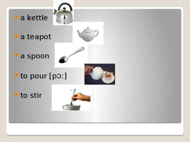 a kettle a teapot a spoon to pour [p ɔ: ] to stir