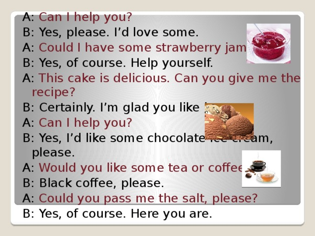 A: Can I help you? B: Yes, please. I'd love some. A: Could I have some strawberry jam? B: Yes, of course. Help yourself. A: This cake is delicious. Can you give me the recipe? B: Certainly. I'm glad you like it. A: Can I help you? B: Yes, I'd like some chocolate ice cream, please. A: Would you like some tea or coffee? B: Black coffee, please. A: Could you pass me the salt, please? B: Yes, of course. Here you are.
