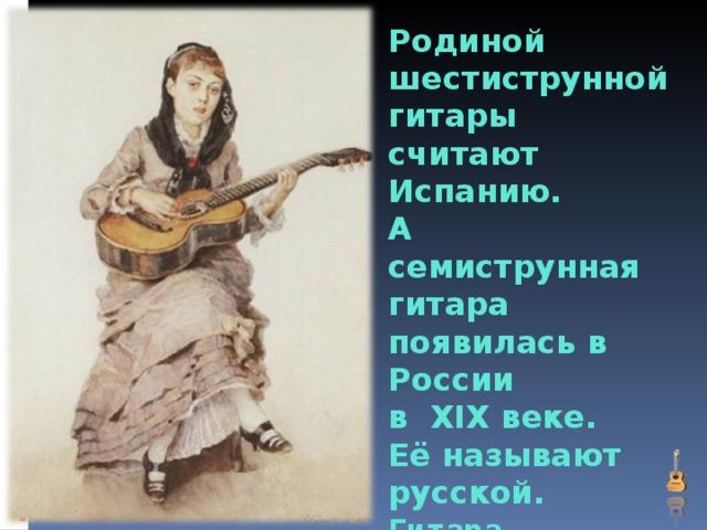 Родиной шестиструнной  гитары считают  Испанию.  А семиструнная гитара  появилась в России  в XIX веке.  Её называют русской.  Гитара –  струнный щипковый инструмент.