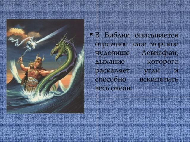 В Библии описывается огромное злое морское чудовище Левиафан, дыхание которого раскаляет угли и способно вскипятить весь океан.