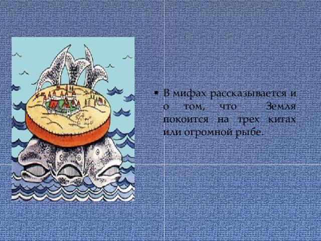 В мифах рассказывается и о том, что Земля покоится на трех китах или огромной рыбе.