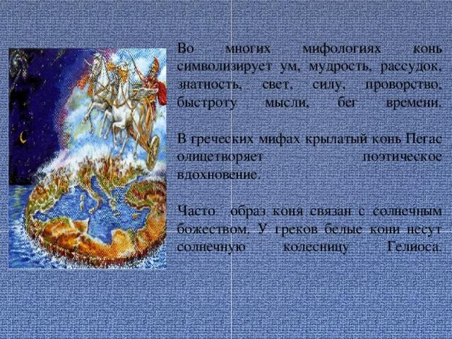 Во многих мифологиях конь символизирует ум, мудрость, рассудок, знатность, свет, силу, проворство, быстроту мысли, бег времени.   В греческих мифах крылатый конь Пегас олицетворяет поэтическое  вдохновение.   Часто образ коня связан с солнечным божеством. У греков белые кони несут солнечную колесницу Гелиоса.