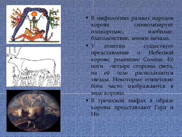 В мифологиях разных народов корова символизирует плодородие, изобилие, благоденствие, земное начало. У египтян существует представление о Небесной корове, родившее Солнце. Её ноги -четыре стороны света, на её теле располагаются звезды. Некоторые египетские боги часто изображаются в виде коровы. В греческой мифах в образе коровы представляют Гера и Ио.