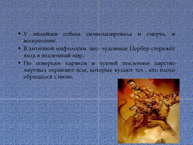 У индейцев собака символизировала и смерть, и воскресение. В античной мифологии пес- чудовище Цербер стережёт вход в подземный мир. По поверьям каряков и чукчей подземное царство мертвых охраняют псы, которые кусают тех , кто плохо обращался с ними.