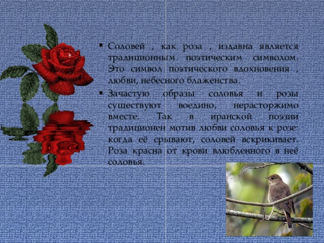 Соловей , как роза , издавна является традиционным поэтическим символом. Это символ поэтического вдохновения , любви, небесного блаженства. Зачастую образы соловья и розы существуют воедино, нерасторжимо вместе. Так в иранской поэзии традиционен мотив любви соловья к розе: когда её срывают, соловей вскрикивает. Роза красна от крови влюбленного в неё соловья.