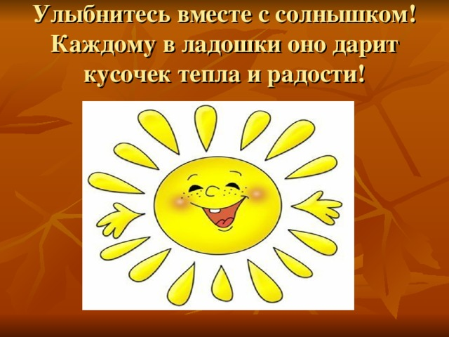 Улыбнитесь вместе с солнышком!  Каждому в ладошки оно дарит кусочек тепла и радости!