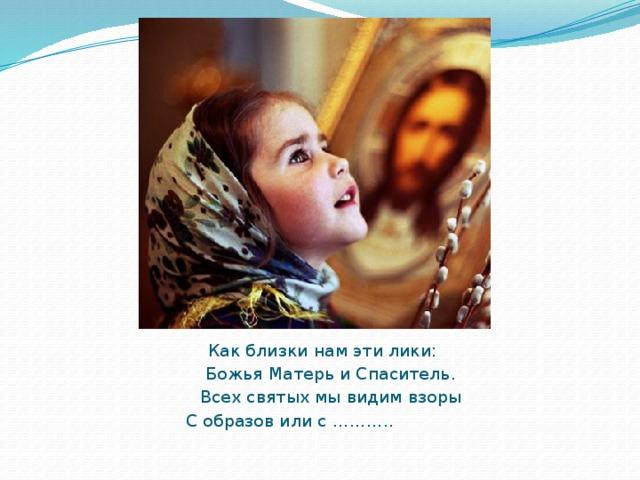 Как близки нам эти лики:  Божья Матерь и Спаситель.  Всех святых мы видим взоры  С образов или с ………..